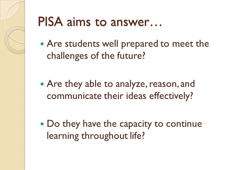 PISA aims to answer… Are students well prepared to meet the challenges of the future.