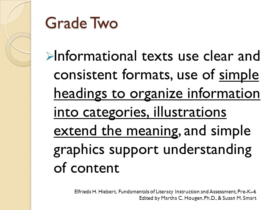 Grade Two  Informational texts use clear and consistent formats, use of simple headings to organize information into categories, illustrations extend the meaning, and simple graphics support understanding of content Elfrieda H.