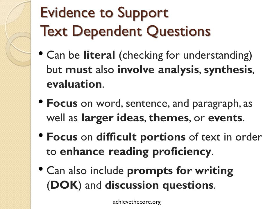 Evidence to Support Text Dependent Questions Can be literal (checking for understanding) but must also involve analysis, synthesis, evaluation.