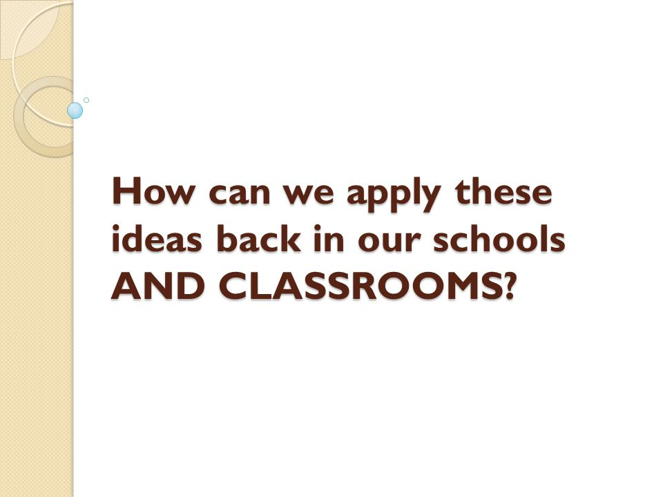 How can we apply these ideas back in our schools AND CLASSROOMS