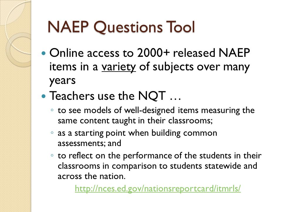NAEP Questions Tool Online access to 2000+ released NAEP items in a variety of subjects over many years Teachers use the NQT … ◦ to see models of well-designed items measuring the same content taught in their classrooms; ◦ as a starting point when building common assessments; and ◦ to reflect on the performance of the students in their classrooms in comparison to students statewide and across the nation.