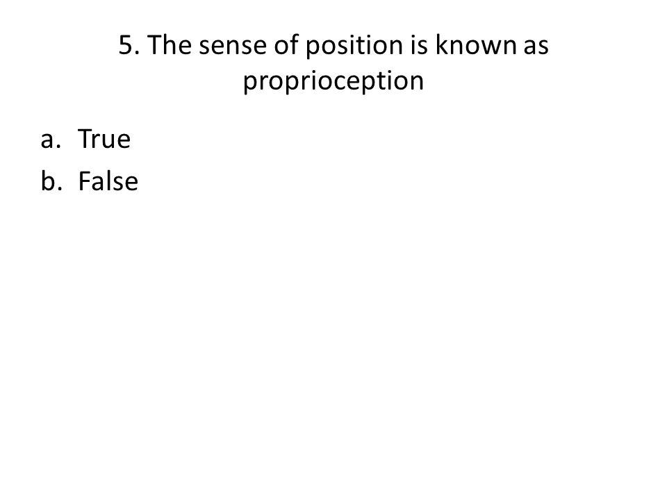 5. The sense of position is known as proprioception a.True b.False