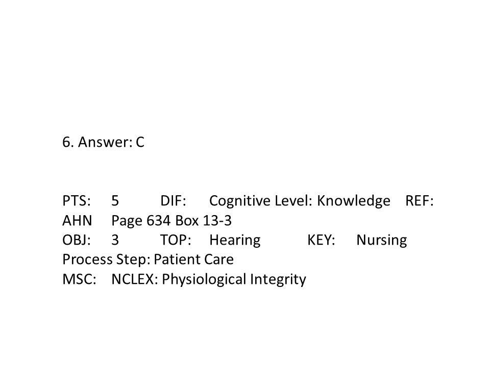 6. Answer: C PTS:5DIF:Cognitive Level: KnowledgeREF: AHNPage 634 Box 13-3 OBJ:3TOP:Hearing KEY:Nursing Process Step: Patient Care MSC:NCLEX: Physiolog