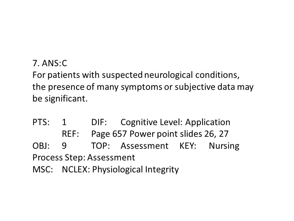 7. ANS:C For patients with suspected neurological conditions, the presence of many symptoms or subjective data may be significant. PTS:1DIF:Cognitive