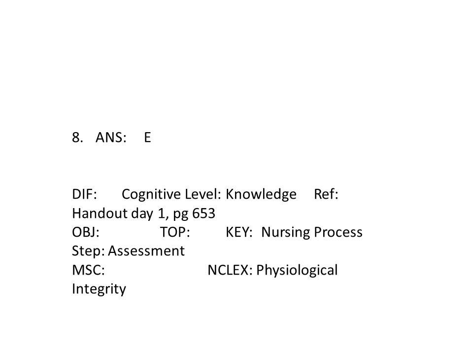 8.ANS: E DIF: Cognitive Level: Knowledge Ref: Handout day 1, pg 653 OBJ: TOP: KEY:Nursing Process Step: Assessment MSC: NCLEX: Physiological Integrity