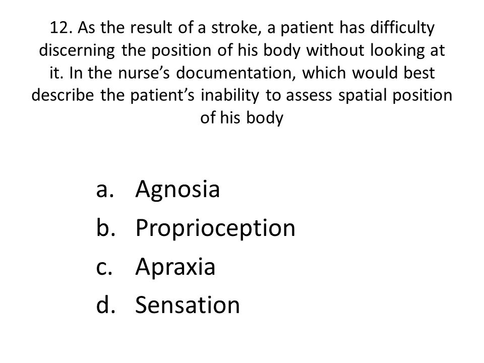 12. As the result of a stroke, a patient has difficulty discerning the position of his body without looking at it. In the nurse's documentation, which