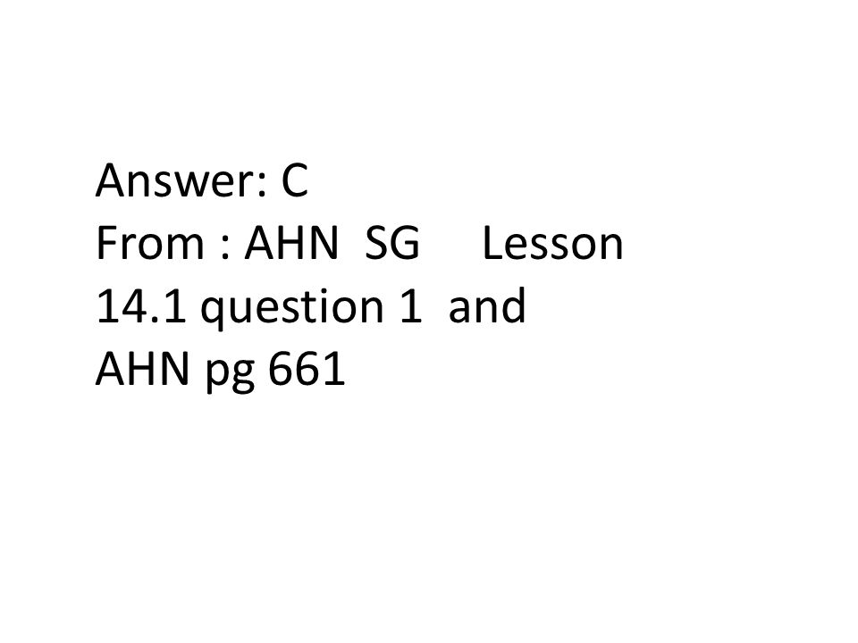 Answer: C From : AHN SG Lesson 14.1 question 1 and AHN pg 661