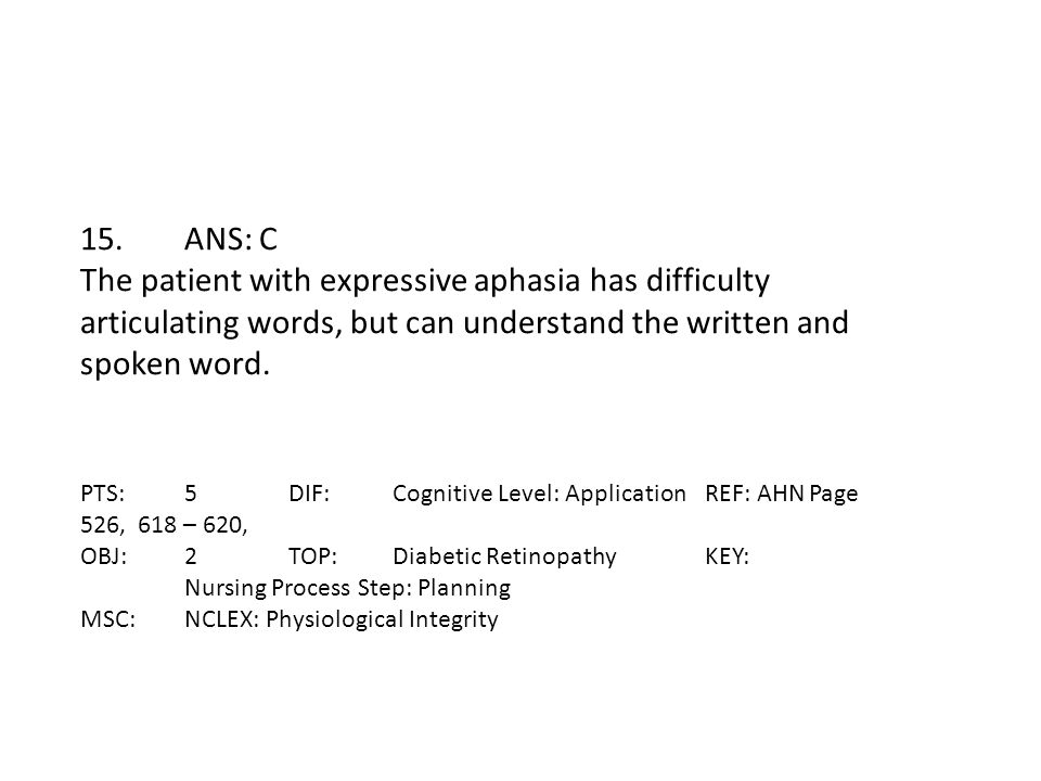 15.ANS: C The patient with expressive aphasia has difficulty articulating words, but can understand the written and spoken word. PTS:5DIF:Cognitive Le