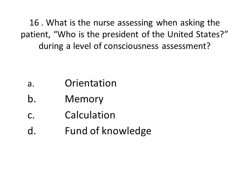"""16. What is the nurse assessing when asking the patient, """"Who is the president of the United States?"""" during a level of consciousness assessment? a. O"""