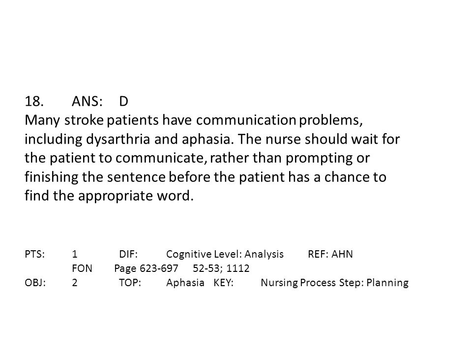 18.ANS:D Many stroke patients have communication problems, including dysarthria and aphasia. The nurse should wait for the patient to communicate, rat