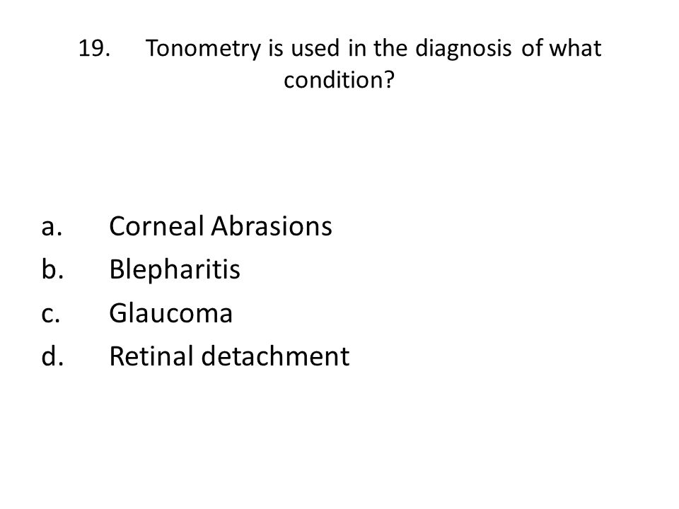 19.Tonometry is used in the diagnosis of what condition? a.Corneal Abrasions b.Blepharitis c.Glaucoma d.Retinal detachment