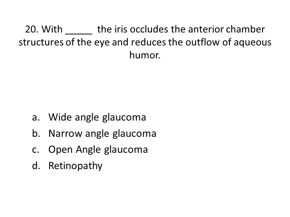 20. With _____ the iris occludes the anterior chamber structures of the eye and reduces the outflow of aqueous humor. a.Wide angle glaucoma b.Narrow a
