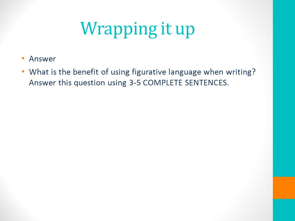 Wrapping it up Answer What is the benefit of using figurative language when writing.