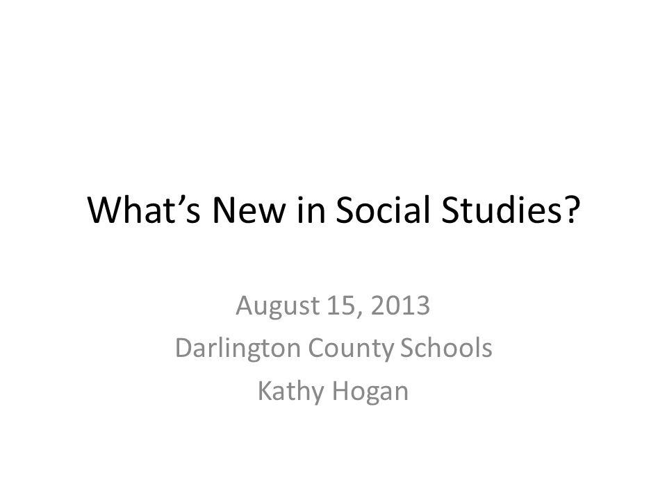 What's New in Social Studies? August 15, 2013 Darlington County Schools Kathy Hogan