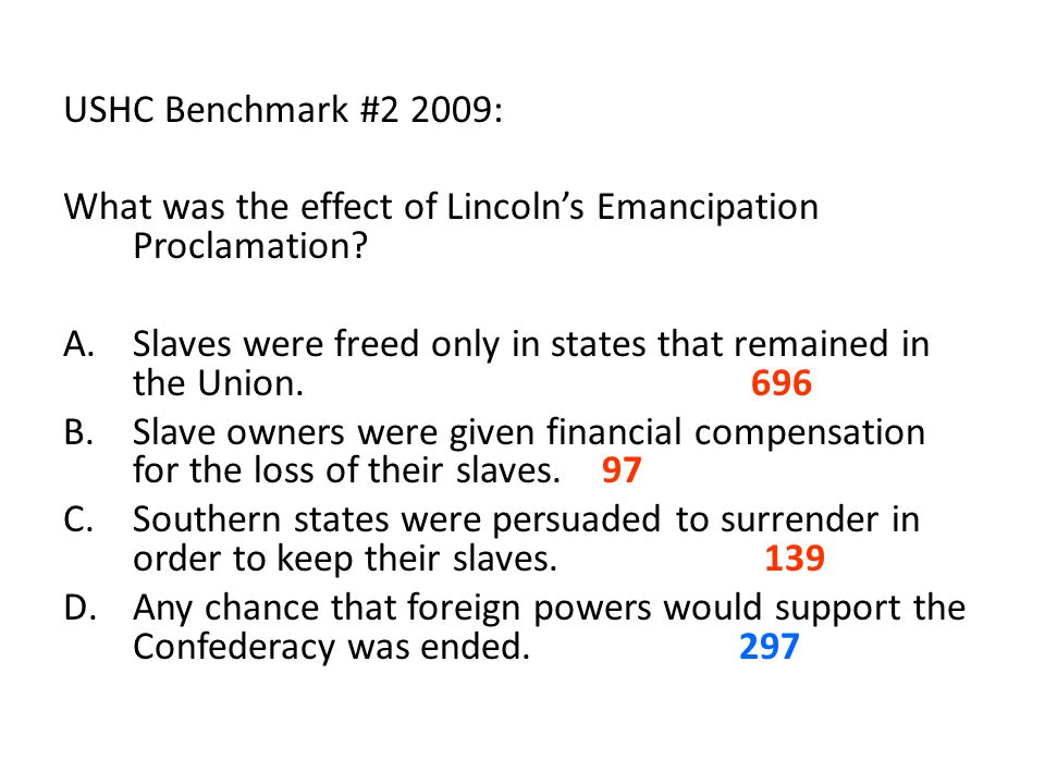 USHC Benchmark #2 2009: What was the effect of Lincoln's Emancipation Proclamation? A.Slaves were freed only in states that remained in the Union. 696