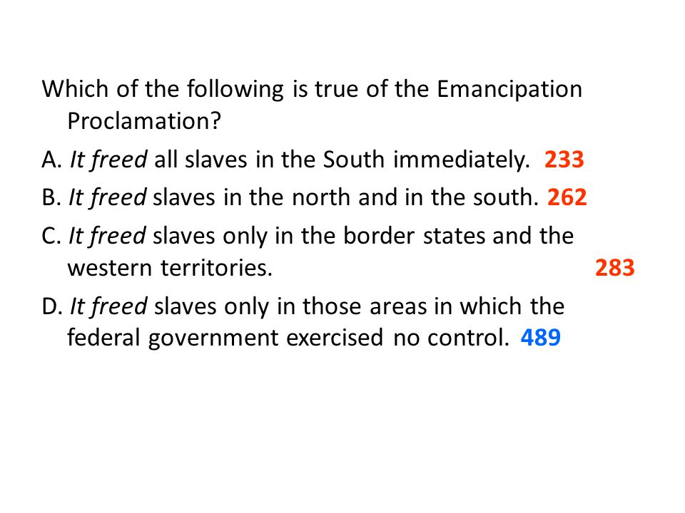 Which of the following is true of the Emancipation Proclamation? A. It freed all slaves in the South immediately. 233 B. It freed slaves in the north