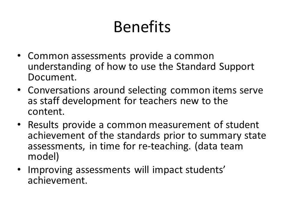 Benefits Common assessments provide a common understanding of how to use the Standard Support Document. Conversations around selecting common items se
