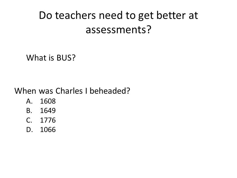 Do teachers need to get better at assessments? What is BUS? When was Charles I beheaded? A.1608 B.1649 C.1776 D.1066