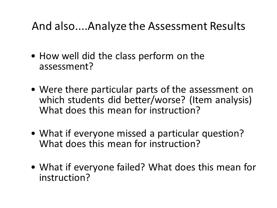And also....Analyze the Assessment Results How well did the class perform on the assessment? Were there particular parts of the assessment on which st