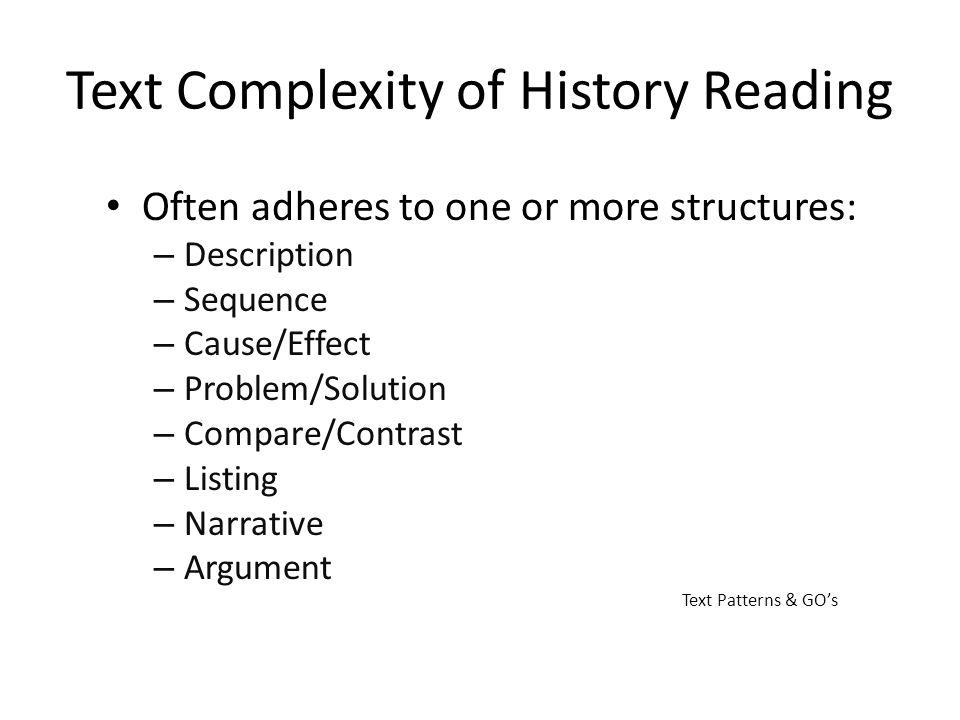 Text Complexity of History Reading Often adheres to one or more structures: – Description – Sequence – Cause/Effect – Problem/Solution – Compare/Contr