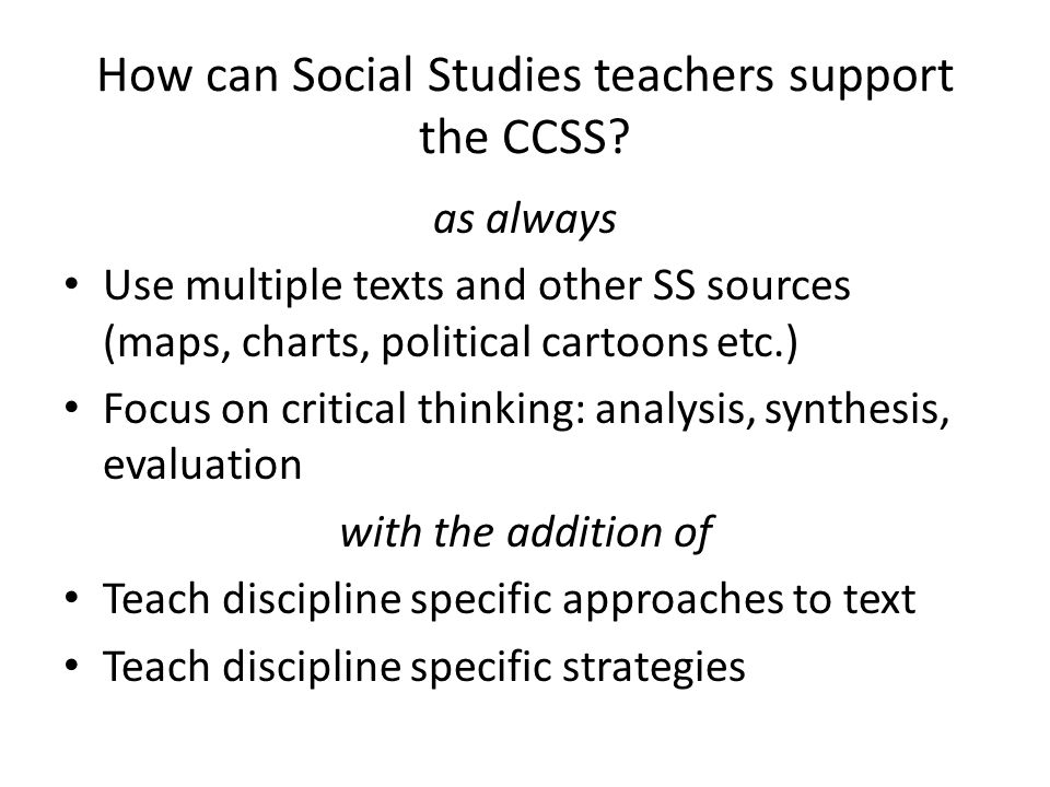 How can Social Studies teachers support the CCSS? as always Use multiple texts and other SS sources (maps, charts, political cartoons etc.) Focus on c