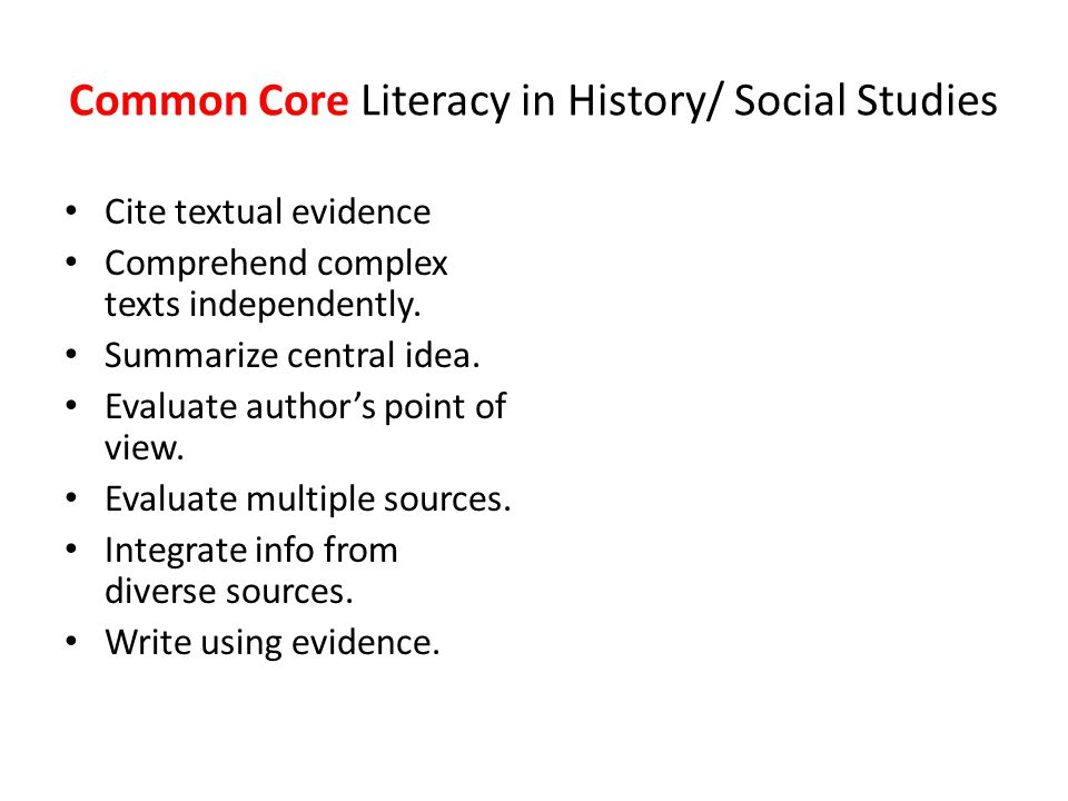 Common Core Literacy in History/ Social Studies Cite textual evidence Comprehend complex texts independently. Summarize central idea. Evaluate author'