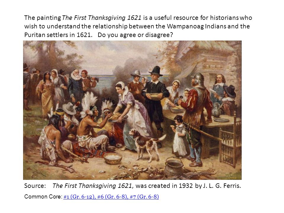 Source: The First Thanksgiving 1621, was created in 1932 by J. L. G. Ferris. Common Core: #1 (Gr. 6-12), #6 (Gr. 6-8), #7 (Gr. 6-8) #1 (Gr. 6-12), #6