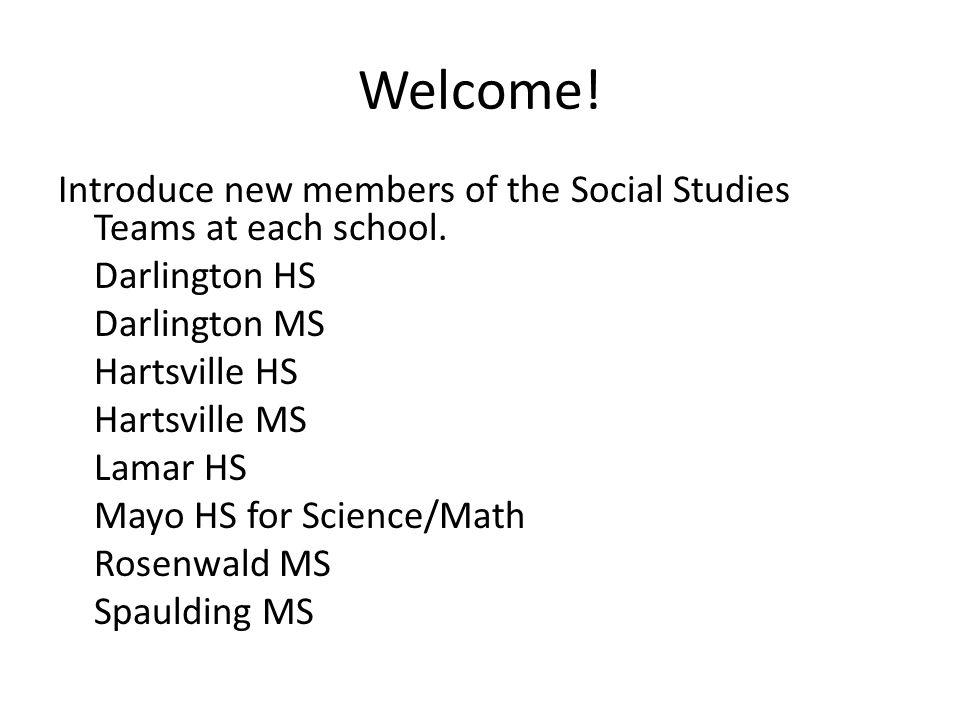 Welcome! Introduce new members of the Social Studies Teams at each school. Darlington HS Darlington MS Hartsville HS Hartsville MS Lamar HS Mayo HS fo