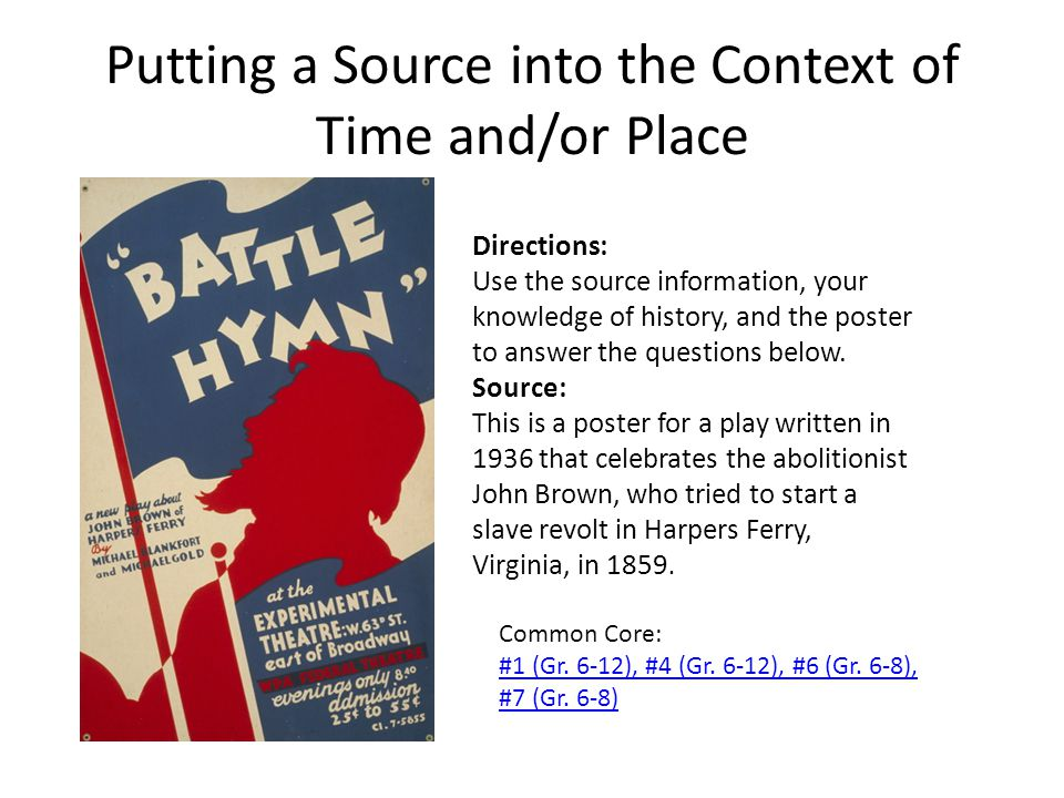 Putting a Source into the Context of Time and/or Place Common Core: #1 (Gr. 6-12), #4 (Gr. 6-12), #6 (Gr. 6-8), #7 (Gr. 6-8) Directions: Use the sourc