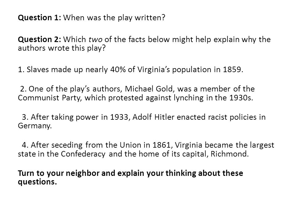 Question 1: When was the play written? Question 2: Which two of the facts below might help explain why the authors wrote this play? 1. Slaves made up