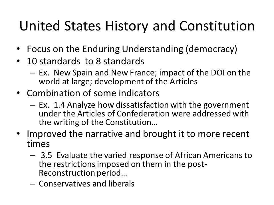 United States History and Constitution Focus on the Enduring Understanding (democracy) 10 standards to 8 standards – Ex. New Spain and New France; imp