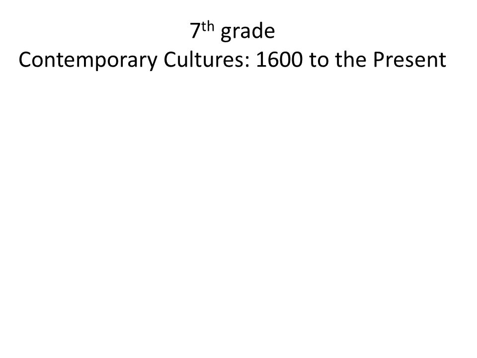7 th grade Contemporary Cultures: 1600 to the Present