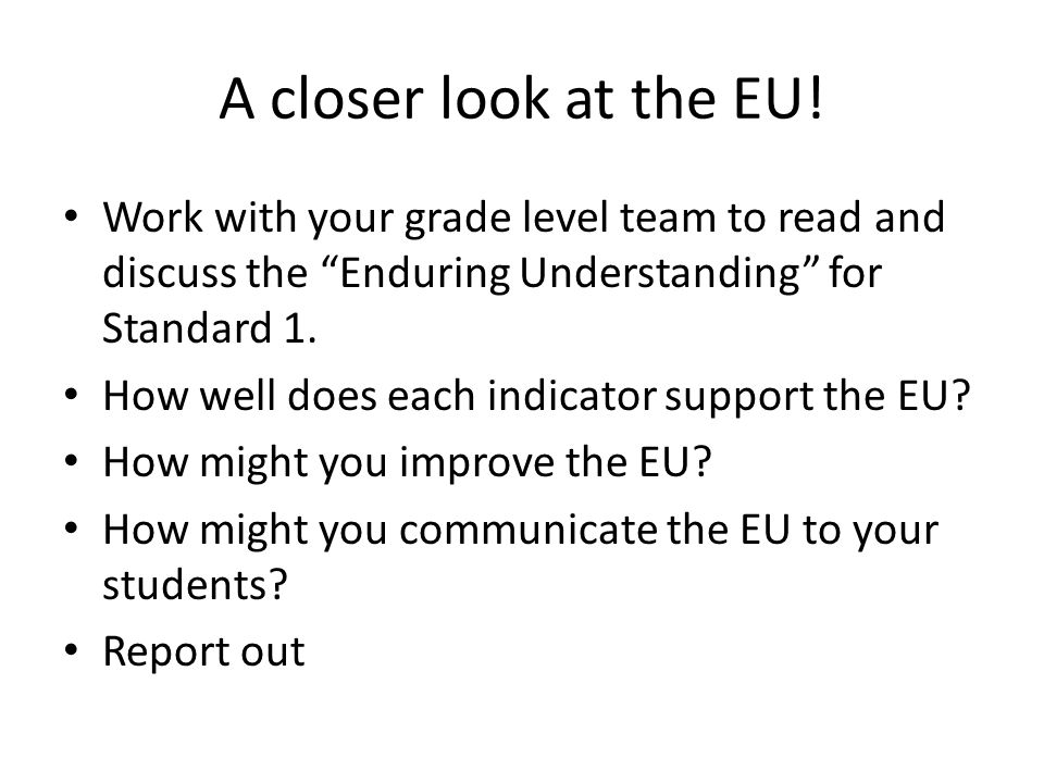 """A closer look at the EU! Work with your grade level team to read and discuss the """"Enduring Understanding"""" for Standard 1. How well does each indicator"""