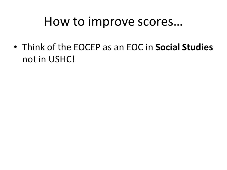 How to improve scores… Think of the EOCEP as an EOC in Social Studies not in USHC!