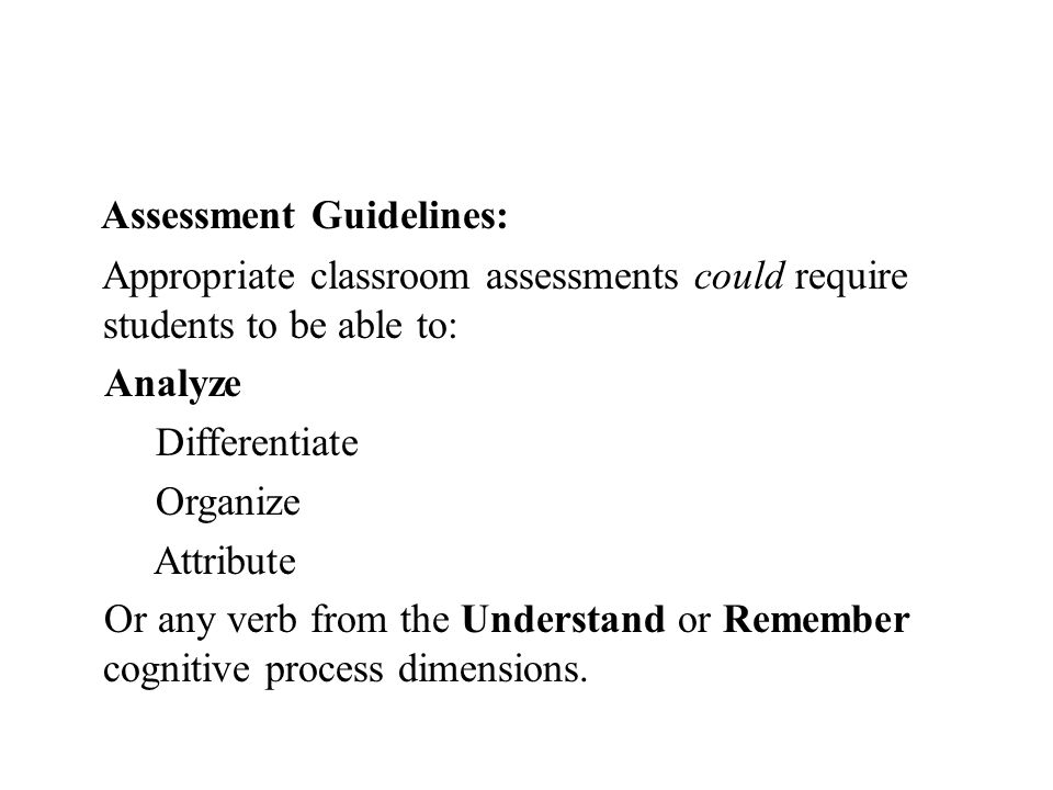 Assessment Guidelines: Appropriate classroom assessments could require students to be able to: Analyze Differentiate Organize Attribute Or any verb fr
