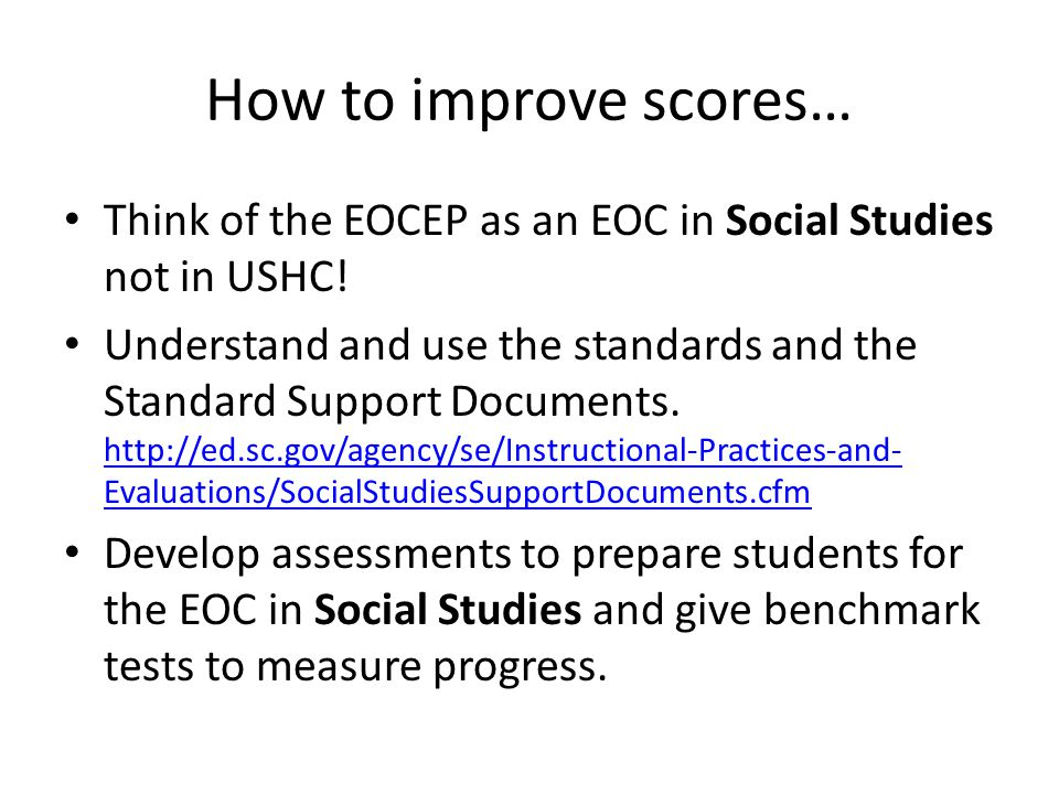 How to improve scores… Think of the EOCEP as an EOC in Social Studies not in USHC! Understand and use the standards and the Standard Support Documents