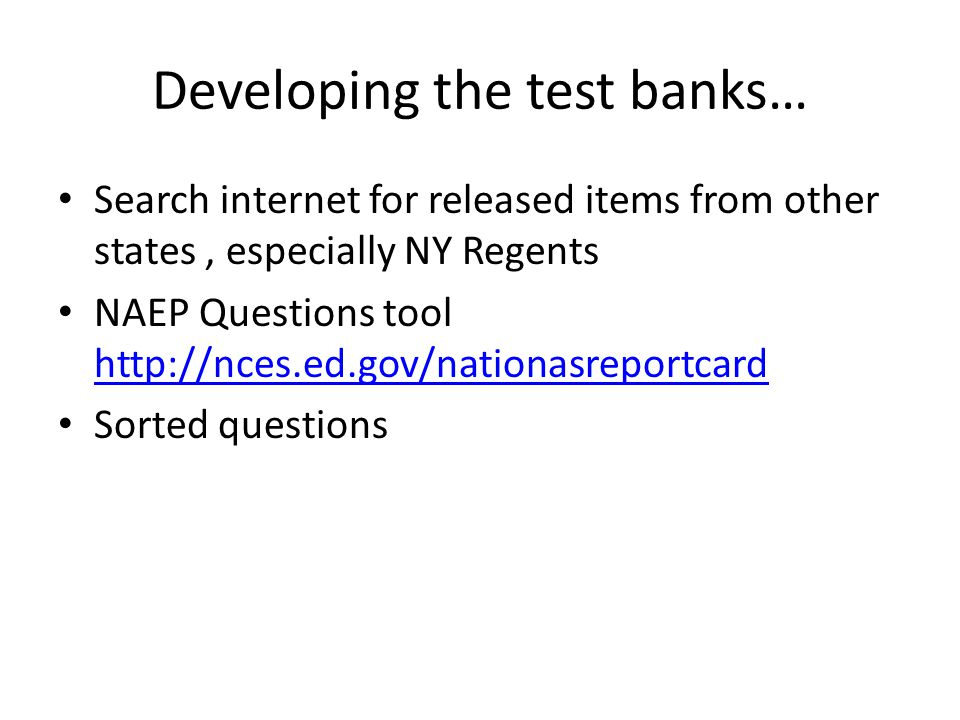 Developing the test banks… Search internet for released items from other states, especially NY Regents NAEP Questions tool http://nces.ed.gov/nationas