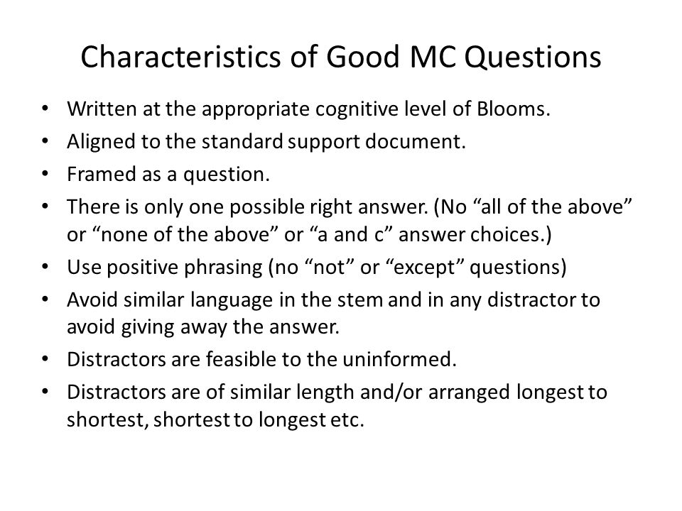 Characteristics of Good MC Questions Written at the appropriate cognitive level of Blooms. Aligned to the standard support document. Framed as a quest