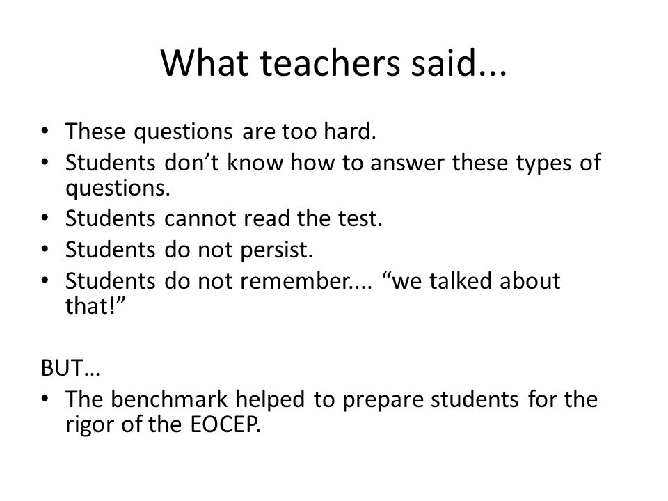 What teachers said... These questions are too hard. Students don't know how to answer these types of questions. Students cannot read the test. Student