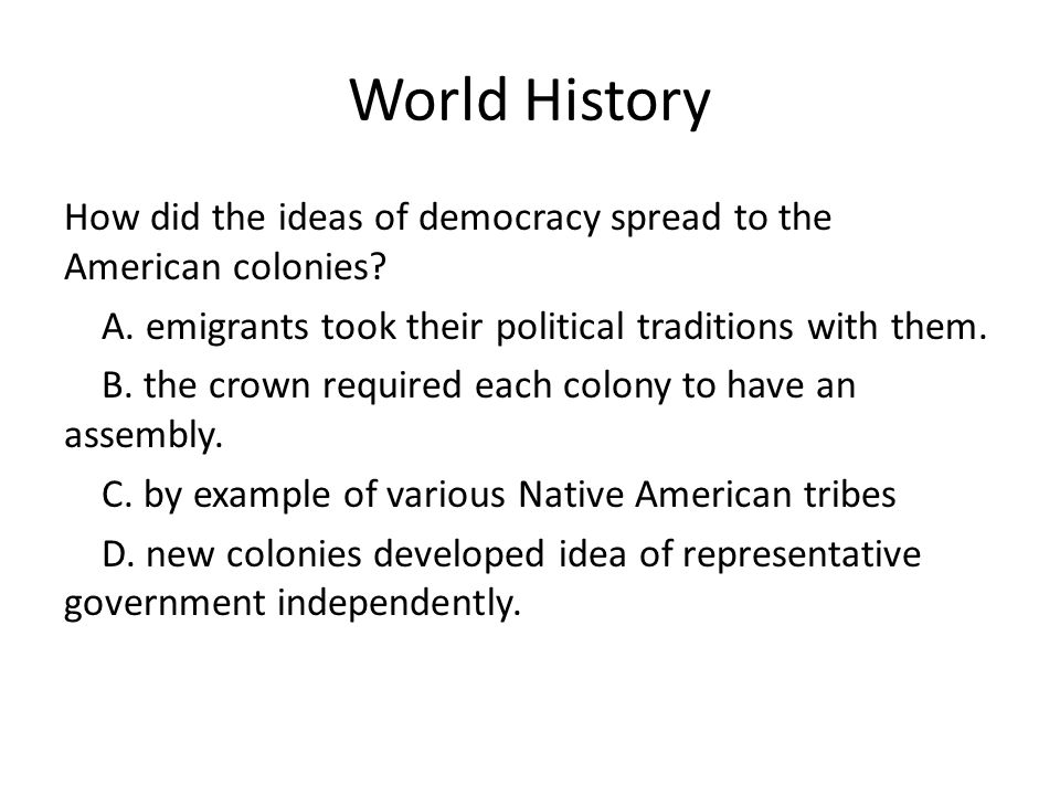 World History How did the ideas of democracy spread to the American colonies? A. emigrants took their political traditions with them. B. the crown req
