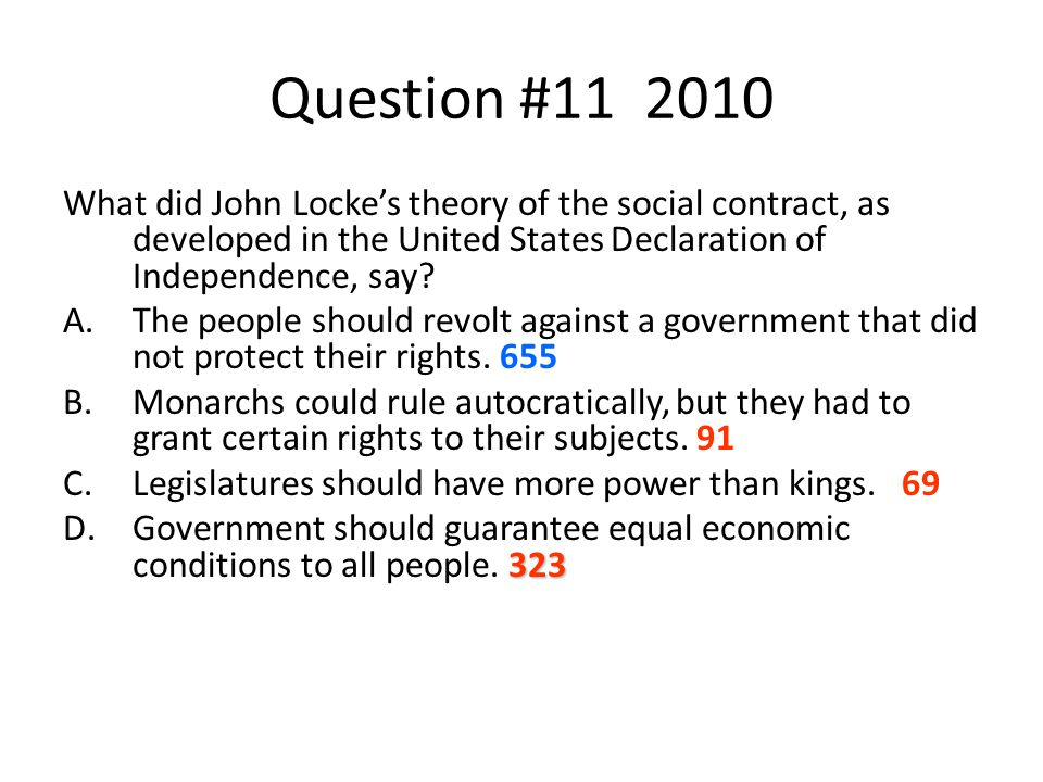 Question #11 2010 What did John Locke's theory of the social contract, as developed in the United States Declaration of Independence, say? A.The peopl