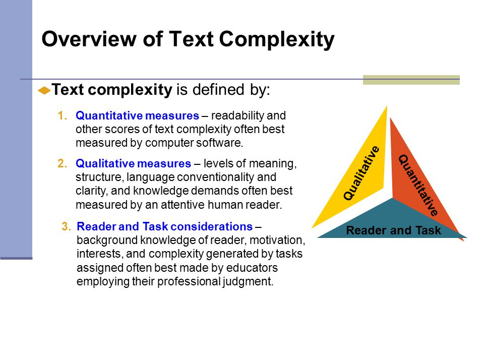 Overview of Text Complexity Text complexity is defined by: Qualitative 2.Qualitative measures – levels of meaning, structure, language conventionality