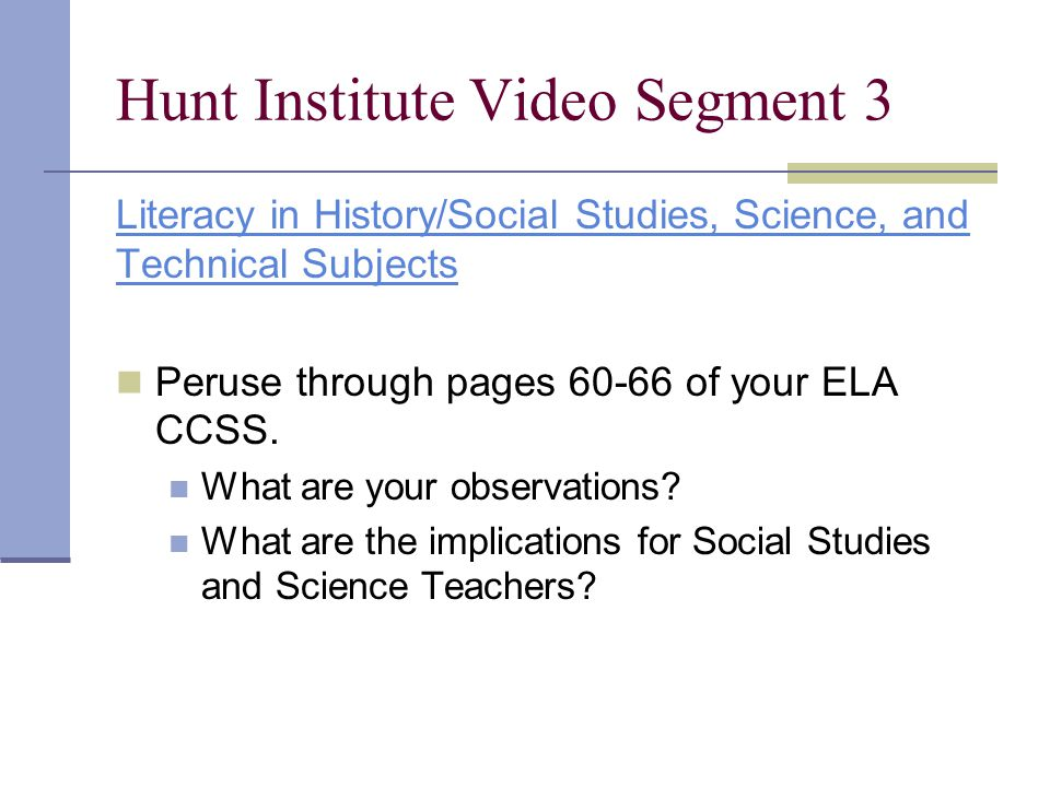 Hunt Institute Video Segment 3 Literacy in History/Social Studies, Science, and Technical Subjects Peruse through pages 60-66 of your ELA CCSS. What a