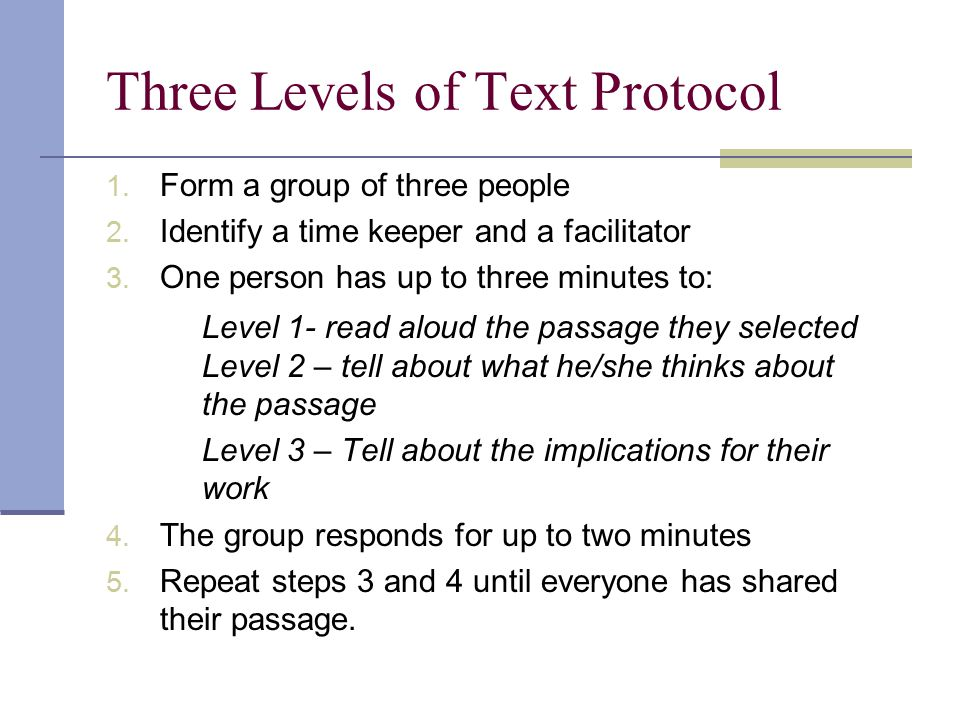 Three Levels of Text Protocol 1. Form a group of three people 2. Identify a time keeper and a facilitator 3. One person has up to three minutes to: Le