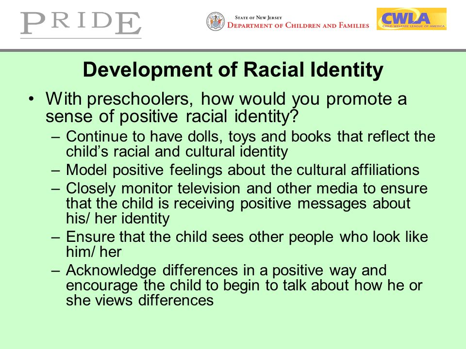 Development of Racial Identity With preschoolers, how would you promote a sense of positive racial identity? –Continue to have dolls, toys and books t