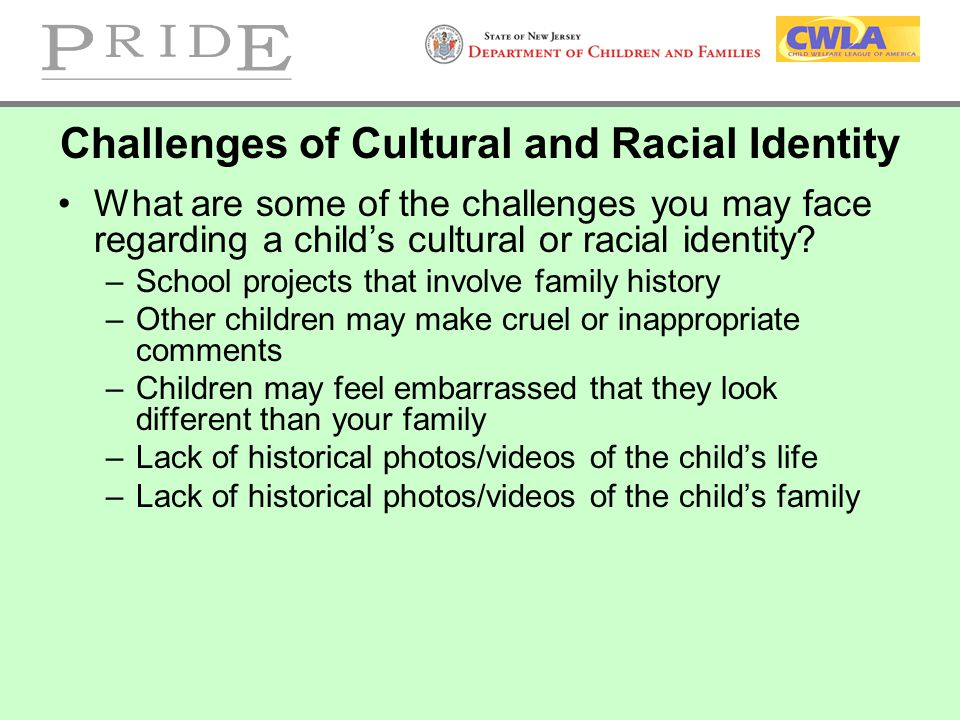 Challenges of Cultural and Racial Identity What are some of the challenges you may face regarding a child's cultural or racial identity? –School proje