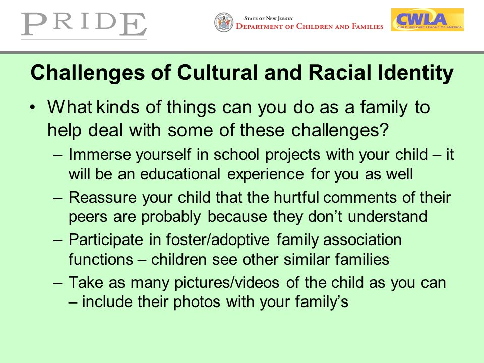 Challenges of Cultural and Racial Identity What kinds of things can you do as a family to help deal with some of these challenges? –Immerse yourself i