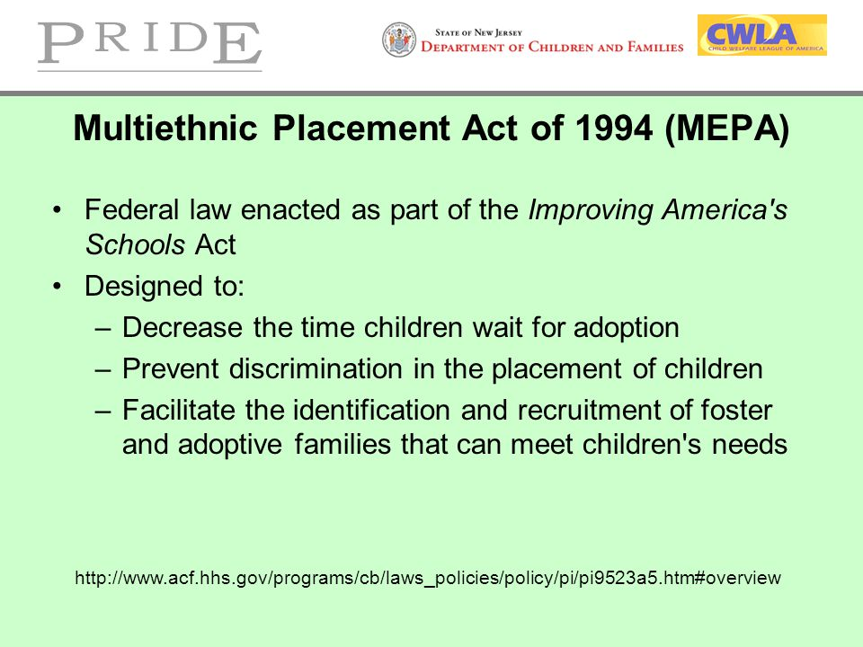 Multiethnic Placement Act of 1994 (MEPA) Federal law enacted as part of the Improving America's Schools Act Designed to: –Decrease the time children w