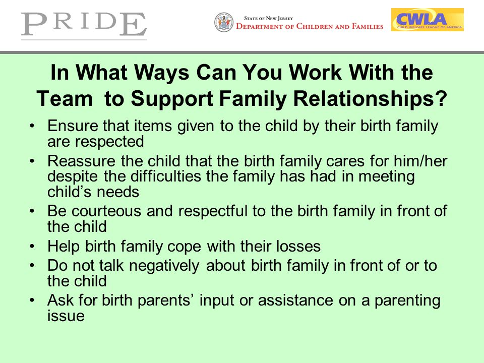 In What Ways Can You Work With the Team to Support Family Relationships? Ensure that items given to the child by their birth family are respected Reas
