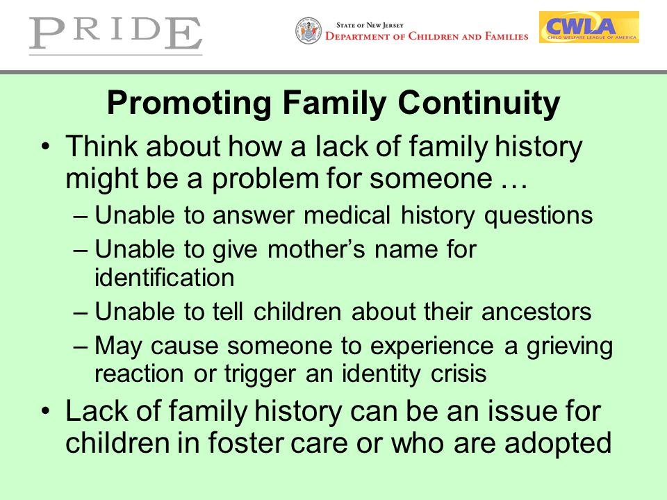 Promoting Family Continuity Think about how a lack of family history might be a problem for someone … –Unable to answer medical history questions –Una